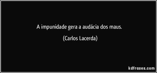 frase-a-impunidade-gera-a-audacia-dos-maus-carlos-lacerda-140306